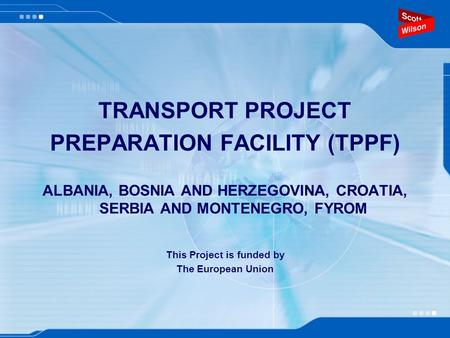 TRANSPORT PROJECT PREPARATION FACILITY (TPPF) ALBANIA, BOSNIA AND HERZEGOVINA, CROATIA, SERBIA AND MONTENEGRO, FYROM This Project is funded by The European.