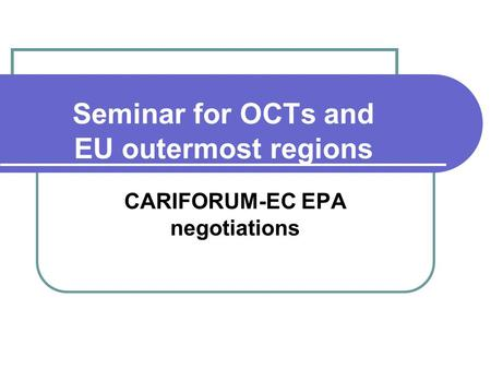 Seminar for OCTs and EU outermost regions CARIFORUM-EC EPA negotiations.