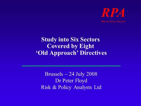 RPA Risk & Policy Analysts Study into Six Sectors Covered by Eight Old Approach Directives Brussels – 24 July 2008 Dr Peter Floyd Risk & Policy Analysts.