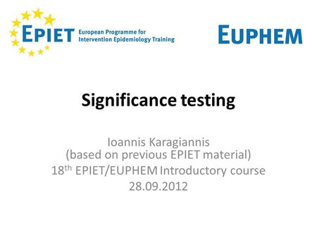 Significance testing Ioannis Karagiannis (based on previous EPIET material) 18 th EPIET/EUPHEM Introductory course 28.09.2012.