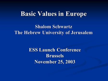Basic Values in Europe Shalom Schwartz The Hebrew University of Jerusalem ESS Launch Conference Brussels November 25, 2003.