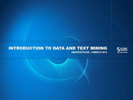 Copyright © 2012, SAS Institute Inc. All rights reserved. INTRODUCTION TO DATA AND TEXT MINING ANDREW PEASE, 8 MARCH 2013.