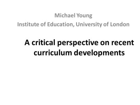 A critical perspective on recent curriculum developments Michael Young Institute of Education, University of London.