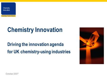Chemistry Innovation Chemistry Innovation October 2007 Chemistry Innovation Driving the innovation agenda for UK chemistry-using industries.