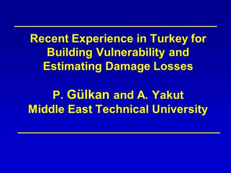 Recent Experience in Turkey for Building Vulnerability and Estimating Damage Losses P. Gülkan and A. Yakut Middle East Technical University.