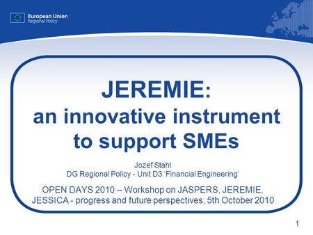 1 JEREMIE : an innovative instrument to support SMEs Jozef Stahl DG Regional Policy - Unit D3 Financial Engineering OPEN DAYS 2010 – Workshop on JASPERS,