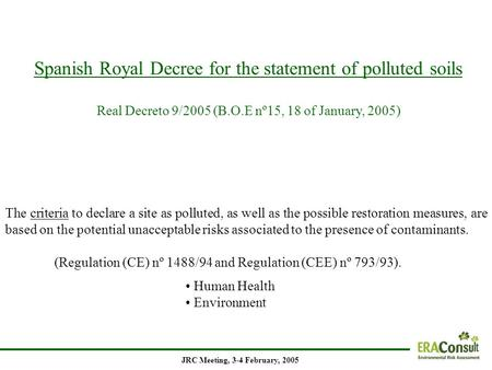 Spanish Royal Decree for the statement of polluted soils Real Decreto 9/2005 (B.O.E nº15, 18 of January, 2005) JRC Meeting, 3-4 February, 2005 The criteria.