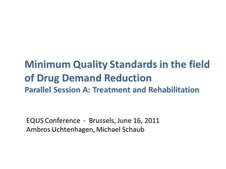 EQUS Conference - Brussels, June 16, 2011 Ambros Uchtenhagen, Michael Schaub Minimum Quality Standards in the field of Drug Demand Reduction Parallel Session.