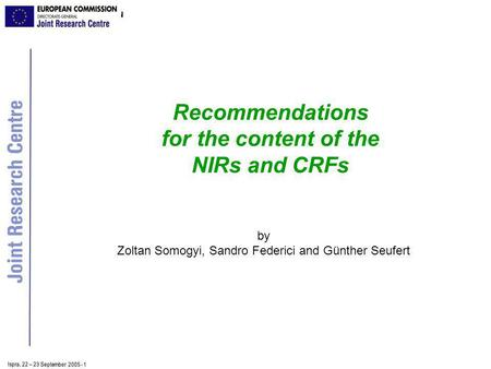 Ispra, 2 2 – 2 3 September 2005 - 1 Recommendations for the content of the NIRs and CRFs by Zoltan Somogyi, Sandro Federici and Günther Seufert.