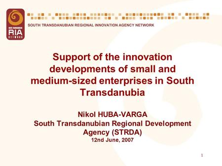 1 Support of the innovation developments of small and medium-sized enterprises in South Transdanubia Nikol HUBA-VARGA South Transdanubian Regional Development.