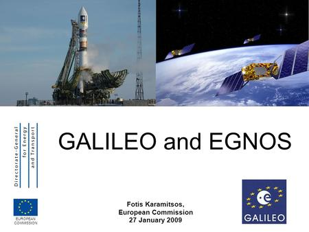 GALILEO and EGNOS Fotis Karamitsos, European Commission