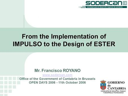 1 From the Implementation of IMPULSO to the Design of ESTER Mr. Francisco ROYANO www.sodercan.com Office of the Government of Cantabria in Brussels OPEN.