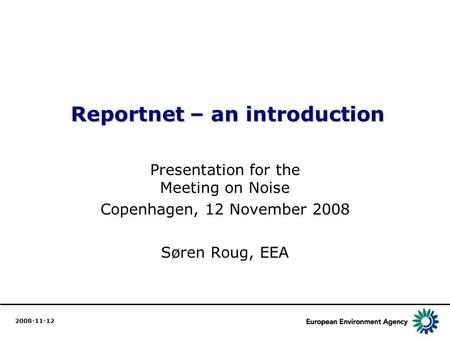 1 Reportnet – an introduction Reportnet – an introduction Presentation for the Meeting on Noise Copenhagen, 12 November 2008 Søren Roug, EEA 2008-11-12.