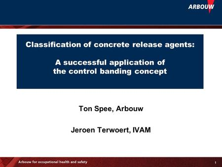 1 Classification of concrete release agents: A successful application of the control banding concept Ton Spee, Arbouw Jeroen Terwoert, IVAM.
