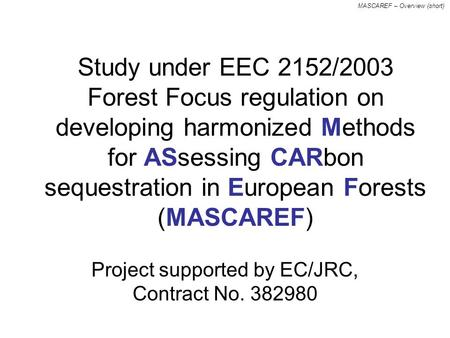 MASCAREF – Overview (short) Study under EEC 2152/2003 Forest Focus regulation on developing harmonized methods for assessing carbon sequestration in European.