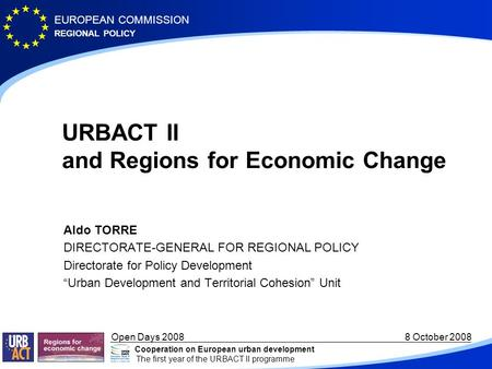 REGIONAL POLICY EUROPEAN COMMISSION Open Days 2008 8 October 2008 Cooperation on European urban development The first year of the URBACT II programme URBACT.
