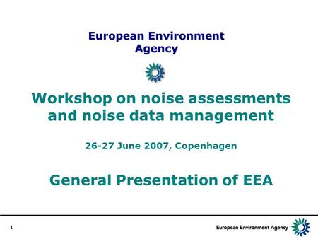 1 European Environment Agency Workshop on noise assessments and noise data management 26-27 June 2007, Copenhagen General Presentation of EEA.