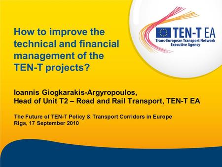 How to improve the technical and financial management of the TEN-T projects? Ioannis Giogkarakis-Argyropoulos, Head of Unit T2 – Road and Rail Transport,