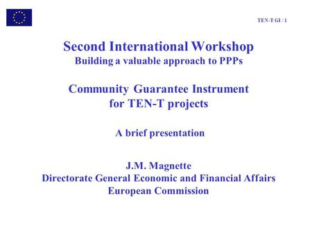 TEN-T GI / 1 Second International Workshop Building a valuable approach to PPPs Community Guarantee Instrument for TEN-T projects A brief presentation.