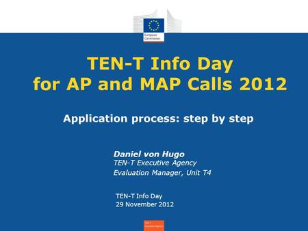 TEN-T Info Day for AP and MAP Calls 2012 Daniel von Hugo TEN-T Executive Agency Evaluation Manager, Unit T4 TEN-T Info Day 29 November 2012 Application.