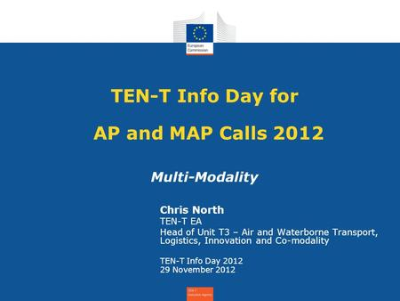 TEN-T Info Day for AP and MAP Calls 2012 Multi-Modality Chris North TEN-T EA Head of Unit T3 – Air and Waterborne Transport, Logistics, Innovation and.