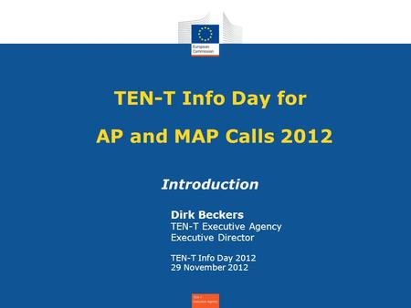TEN-T Info Day for AP and MAP Calls 2012 Introduction Dirk Beckers TEN-T Executive Agency Executive Director TEN-T Info Day 2012 29 November 2012.