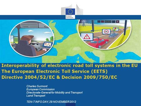 Interoperability of electronic road toll systems in the EU The European Electronic Toll Service (EETS) Directive 2004/52/EC & Decision 2009/750/EC Charles.