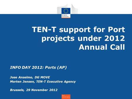 TEN-T support for Port projects under 2012 Annual Call INFO DAY 2012: Ports (AP) Jose Anselmo, DG MOVE Morten Jensen, TEN-T Executive Agency Brussels,