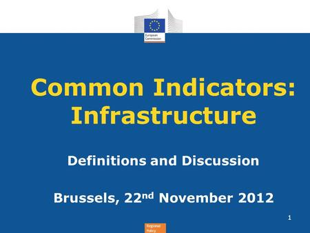 Regional Policy Common Indicators: Infrastructure Definitions and Discussion Brussels, 22 nd November 2012 1.