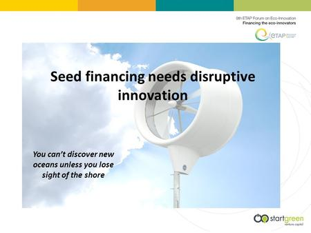 Seed financing needs disruptive innovation You cant discover new oceans unless you lose sight of the shore.