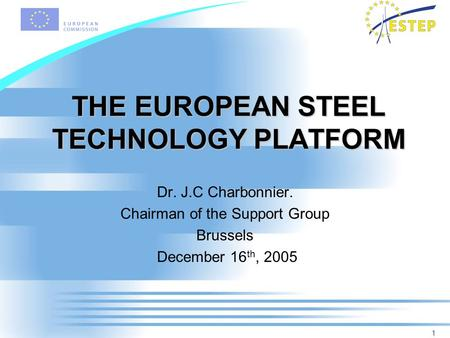 1 THE EUROPEAN STEEL TECHNOLOGY PLATFORM Dr. J.C Charbonnier. Chairman of the Support Group Brussels December 16 th, 2005.