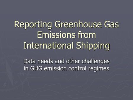 Reporting Greenhouse Gas Emissions from International Shipping Data needs and other challenges in GHG emission control regimes.