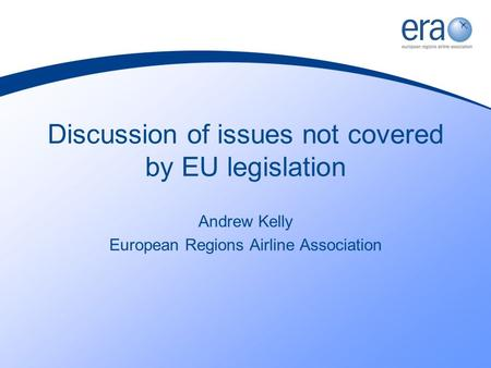 Discussion of issues not covered by EU legislation Andrew Kelly European Regions Airline Association.