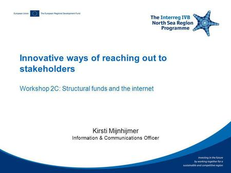 Innovative ways of reaching out to stakeholders Workshop 2C: Structural funds and the internet Kirsti Mijnhijmer Information & Communications Officer.