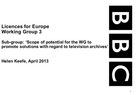 1 Licences for Europe Working Group 3 Sub-group: Scope of potential for the WG to promote solutions with regard to television archives Helen Keefe, April.