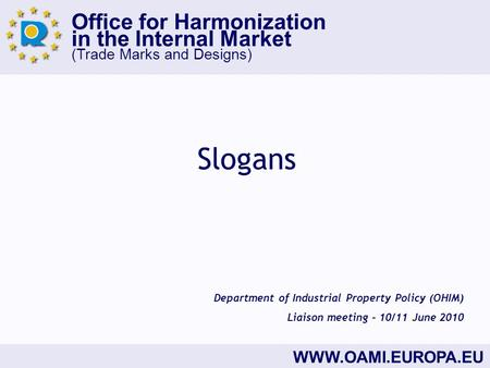 Office for Harmonization in the Internal Market (Trade Marks and Designs) WWW.OAMI.EUROPA.EU Slogans Department of Industrial Property Policy (OHIM) Liaison.