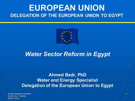 Water Regional Seminar - Dead Sea - Jordan, March 2011 1 Water Sector Reform in Egypt Ahmed Badr, PhD Water and Energy Specialist Delegation of the European.