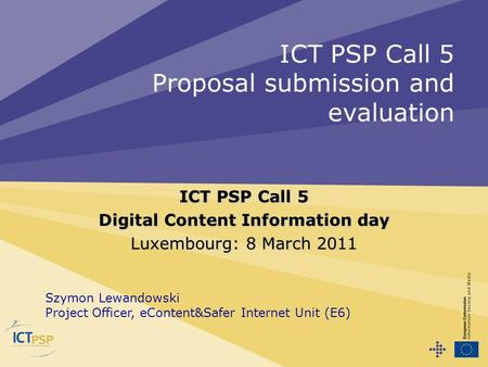 ICT PSP Call 5 Proposal submission and evaluation ICT PSP Call 5 Digital Content Information day Luxembourg: 8 March 2011 Szymon Lewandowski Project Officer,