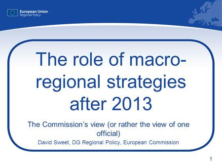 1 The role of macro- regional strategies after 2013 The Commissions view (or rather the view of one official) David Sweet, DG Regional Policy, European.