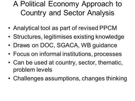 A Political Economy Approach to Country and Sector Analysis Analytical tool as part of revised PPCM Structures, legitimises existing knowledge Draws on.