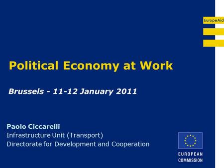 EuropeAid Political Economy at Work Brussels - 11-12 January 2011 Paolo Ciccarelli Infrastructure Unit (Transport) Directorate for Development and Cooperation.