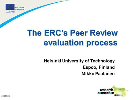 1 07/05/2009 The ERCs Peer Review evaluation process Helsinki University of Technology Espoo, Finland Mikko Paalanen.