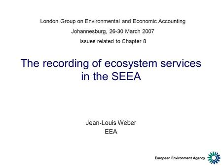 The recording of ecosystem services in the SEEA Jean-Louis Weber EEA London Group on Environmental and Economic Accounting Johannesburg, 26-30 March 2007.