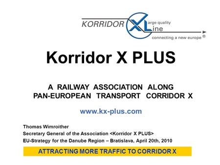 Korridor X PLUS A RAILWAY ASSOCIATION ALONG PAN-EUROPEAN TRANSPORT CORRIDOR X www.kx-plus.com ATTRACTING MORE TRAFFIC TO CORRIDOR X Thomas Wimroither Secretary.