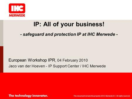 IP: All of your business! - safeguard and protection IP at IHC Merwede - European Workshop IPR, 04 February 2010 Jaco van der Hoeven - IP Support Center.