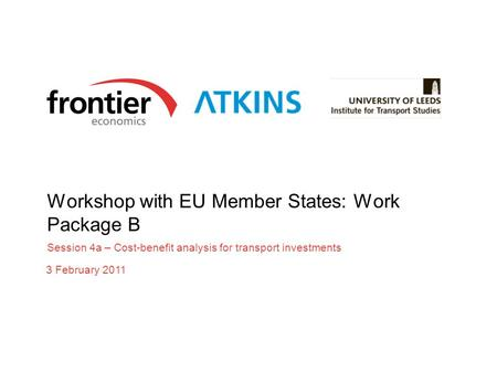 Workshop with EU Member States: Work Package B Session 4a – Cost-benefit analysis for transport investments 3 February 2011.
