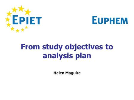 From study objectives to analysis plan Helen Maguire.