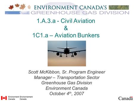1.A.3.a - Civil Aviation & 1C1.a – Aviation Bunkers Scott McKibbon, Sr. Program Engineer Manager – Transportation Sector Greenhouse Gas Division Environment.