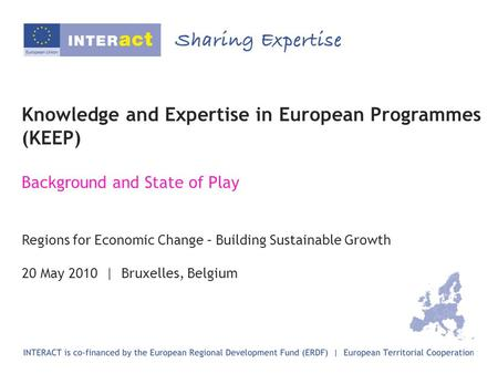 Knowledge and Expertise in European Programmes (KEEP) Background and State of Play Regions for Economic Change – Building Sustainable Growth 20 May 2010.