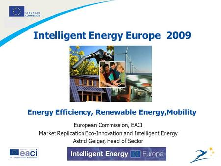 1 Intelligent Energy Europe 2009 European Commission, EACI Market Replication Eco-Innovation and Intelligent Energy Astrid Geiger, Head of Sector Energy.